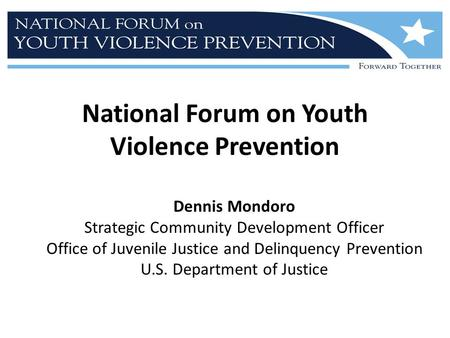 National Forum on Youth Violence Prevention Dennis Mondoro Strategic Community Development Officer Office of Juvenile Justice and Delinquency Prevention.