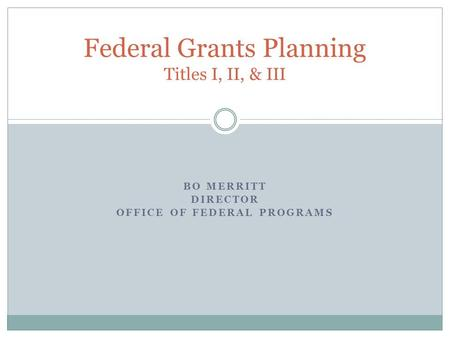 BO MERRITT DIRECTOR OFFICE OF FEDERAL PROGRAMS Federal Grants Planning Titles I, II, & III.