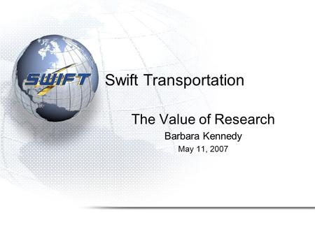Swift Transportation The Value of Research Barbara Kennedy May 11, 2007.