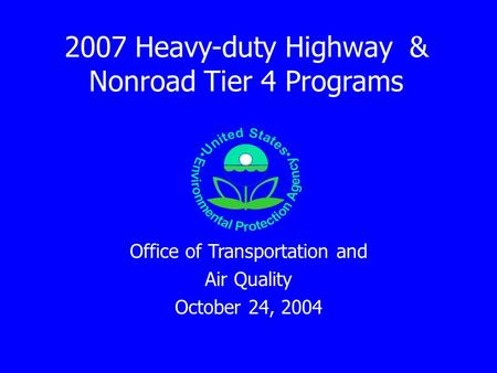 2007 Heavy-duty Highway & Nonroad Tier 4 Programs Office of Transportation and Air Quality October 24, 2004.