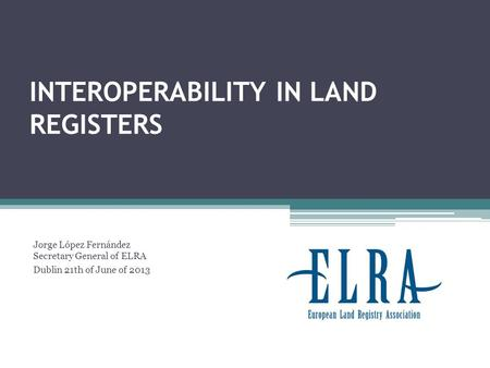 INTEROPERABILITY IN LAND REGISTERS Jorge López Fernández Secretary General of ELRA Dublin 21th of June of 2013.