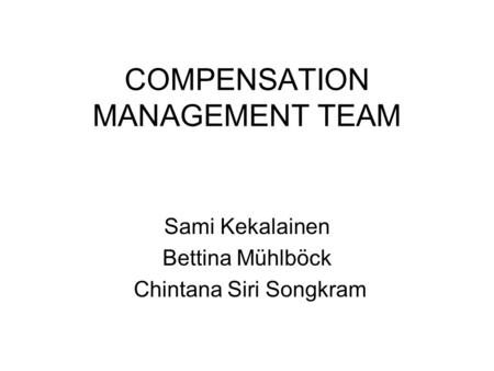 COMPENSATION MANAGEMENT TEAM Sami Kekalainen Bettina Mühlböck Chintana Siri Songkram.
