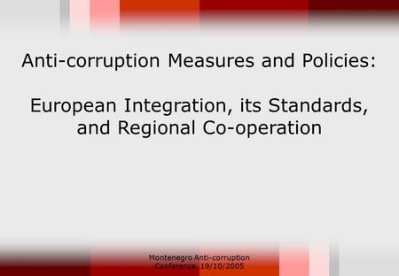 Montenegro Anti-corruption Conference, 19/10/2005 Anti-corruption Measures and Policies: European Integration, its Standards, and Regional Co-operation.