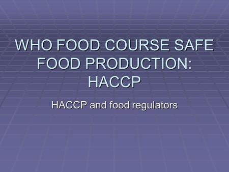 WHO FOOD COURSE SAFE FOOD PRODUCTION: HACCP HACCP and food regulators.