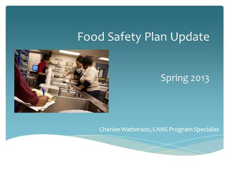 Food Safety Plan Update Spring 2013 Cheriee Watterson, CANS Program Specialist.