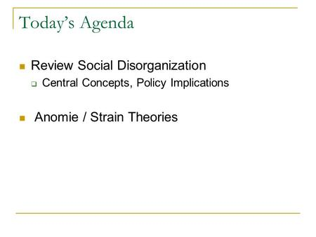 Today's Agenda Review Social Disorganization  Central Concepts, Policy Implications Anomie / Strain Theories.