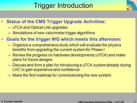 C. Foudas, Imperial CMS Upgrades Workshop FNAL – 18.11.08 1 Trigger Introduction Status of the CMS Trigger Upgrade Activities: –uTCA and Optical Link upgrades.