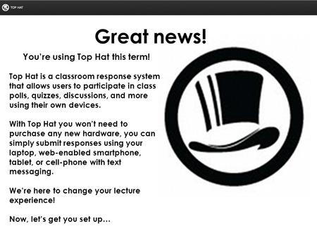 You're using Top Hat this term! Top Hat is a classroom response system that allows users to participate in class polls, quizzes, discussions, and more.