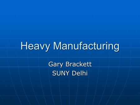 Heavy Manufacturing Gary Brackett SUNY Delhi. Heavy Manufacturing Force behind the industrial world that produces: Machinery Machinery Transportation.