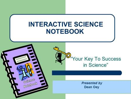 """Your Key To Success in Science"" INTERACTIVE SCIENCE NOTEBOOK Presented by Dean Oey."