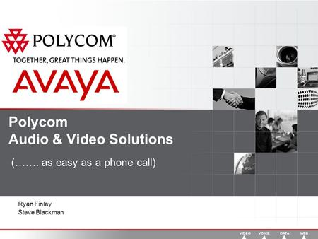 Polycom Audio & <strong>Video</strong> Solutions (……. as easy as a phone call) Ryan Finlay Steve Blackman.