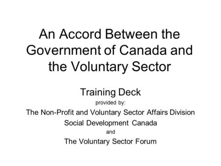 An Accord Between the Government of Canada and the Voluntary Sector Training Deck provided by: The Non-Profit and Voluntary Sector Affairs Division Social.