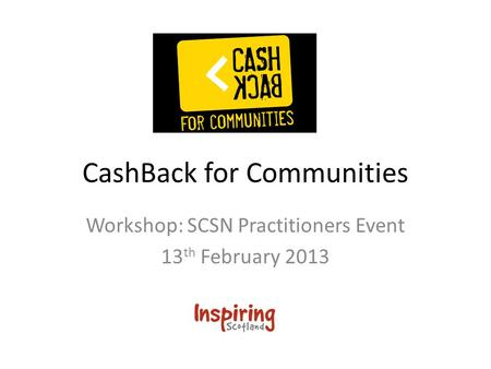CashBack for Communities Workshop: SCSN Practitioners Event 13 th February 2013.