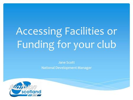 Accessing Facilities or Funding for your club Jane Scott National Development Manager.
