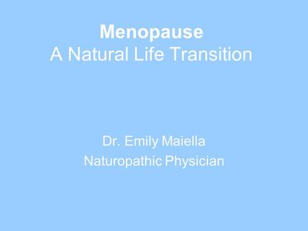 Menopause A Natural Life Transition Dr. Emily Maiella Naturopathic Physician.