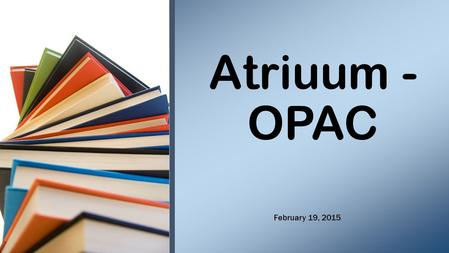 Atriuum - OPAC February 19, 2015. Where can I find a book about… Do you have a book about…