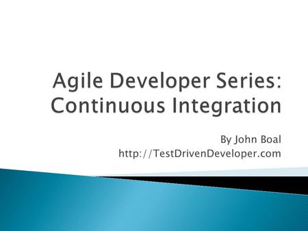 By John Boal   Continuous Integration [CI] ◦ Automating the build process ◦ Build the entire system each time any new.