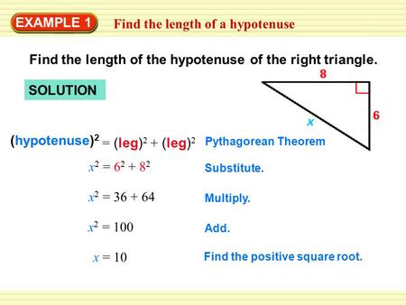 EXAMPLE 1 Find the length of a hypotenuse SOLUTION Find the length of the hypotenuse of the right triangle. (hypotenuse) 2 = (leg) 2 + (leg) 2 Pythagorean.