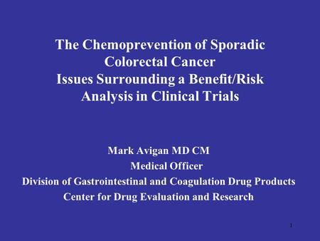 1 The Chemoprevention of Sporadic Colorectal Cancer Issues Surrounding a Benefit/Risk Analysis in Clinical Trials Mark Avigan MD CM Medical Officer Division.