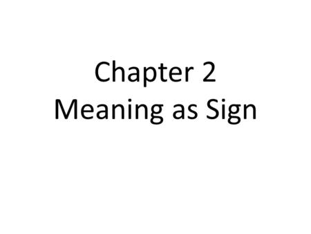 Chapter 2 Meaning as Sign. Semiology = the study of signs & symbols (also known as: the study of meaning) Language can have meaning in two ways: 1-what.