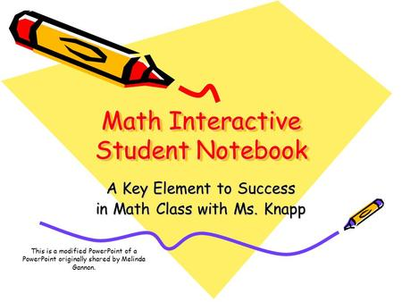 Math Interactive Student Notebook A Key Element to Success in Math Class with Ms. Knapp This is a modified PowerPoint of a PowerPoint originally shared.