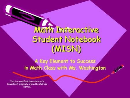Math Interactive Student Notebook (MISN) A Key Element to Success in Math Class with Ms. Washington This is a modified PowerPoint of a PowerPoint originally.