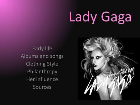 Lady Gaga Early life Albums and songs Clothing Style Philanthropy Her influence Sources.