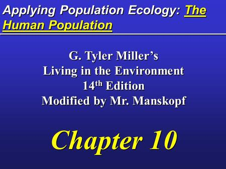 Applying Population Ecology: The Human Population G. Tyler Miller's Living in the Environment 14 th Edition Modified by Mr. Manskopf Chapter 10 G. Tyler.