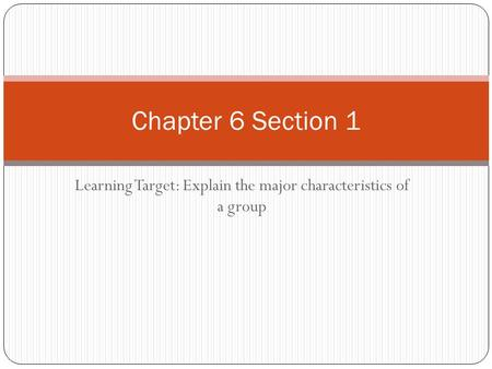 Learning Target: Explain the major characteristics of a group Chapter 6 Section 1.