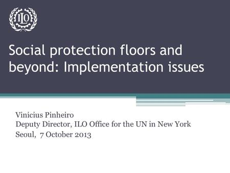 Social protection floors and beyond: Implementation issues Vinicius Pinheiro Deputy Director, ILO Office for the UN in New York Seoul, 7 October 2013.