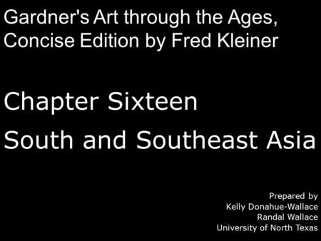 Chapter Sixteen South and Southeast Asia Prepared by Kelly Donahue-Wallace Randal Wallace University of North Texas Gardner's Art through the Ages, Concise.