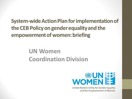 System-wide Action Plan for implementation of the CEB Policy on gender equality and the empowerment of women: briefing UN Women Coordination Division.