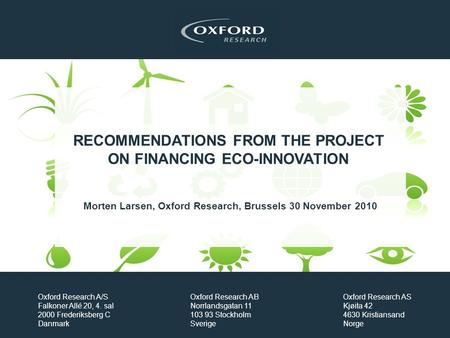 RECOMMENDATIONS FROM THE PROJECT ON FINANCING ECO-INNOVATION Morten Larsen, Oxford Research, Brussels 30 November 2010 Oxford Research A/S Falkoner Allé.