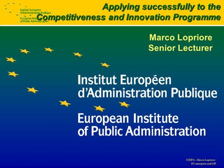 © EIPA – Marco Lopriore / EU enterprise and CIP Marco Lopriore Senior Lecturer Applying successfully to the Competitiveness and Innovation Programme.
