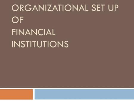 ORGANIZATIONAL SET UP OF FINANCIAL INSTITUTIONS. Functions of Financial Institutions  1. Aids the flow of capital  2. Credit allocation  3. Provides.