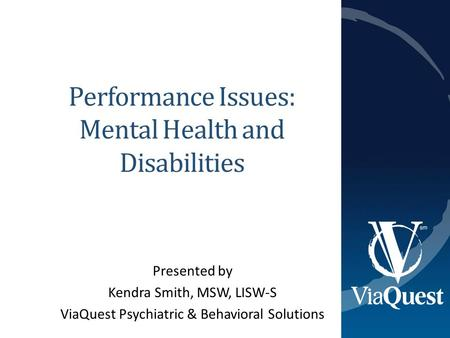 Performance Issues: Mental Health and Disabilities Presented by Kendra Smith, MSW, LISW-S ViaQuest Psychiatric & Behavioral Solutions.