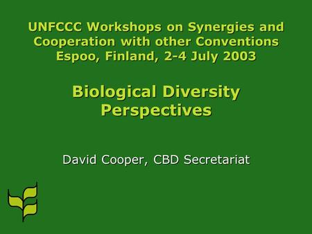 UNFCCC Workshops on Synergies and Cooperation with other Conventions Espoo, Finland, 2-4 July 2003 Biological Diversity Perspectives David Cooper, CBD.