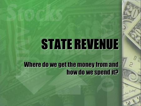 STATE REVENUE Where do we get the money from and how do we spend it?