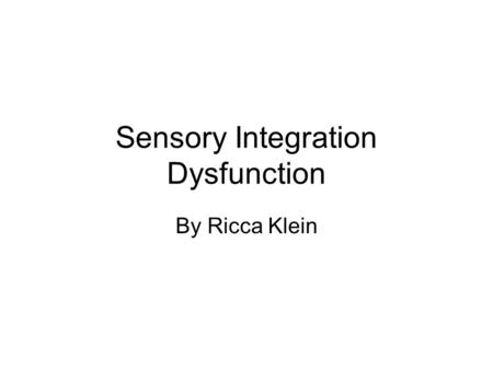 Sensory Integration Dysfunction By Ricca Klein. Sensory Integration Normal Sensory Integration –Neurological process of organizing info from body and.