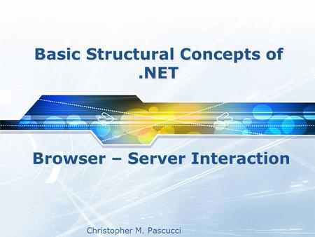 Christopher M. Pascucci Basic Structural Concepts of.NET Browser – Server Interaction.