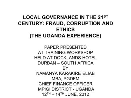 LOCAL GOVERNANCE IN THE 21 ST CENTURY: FRAUD, CORRUPTION AND ETHICS (THE UGANDA EXPERIENCE) PAPER PRESENTED AT TRAINING WORKSHOP HELD AT DOCKLANDS HOTEL.