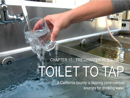 CHAPTER 17 CHAPTER 17 FRESHWATER RESOURCES TOILET TO TAP A California county is tapping controversial sources for drinking water.
