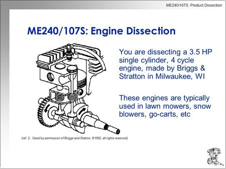 ME240/107S: Product Dissection ME240/107S: Engine Dissection You are dissecting a 3.5 HP single cylinder, 4 cycle engine, made by Briggs & Stratton in.