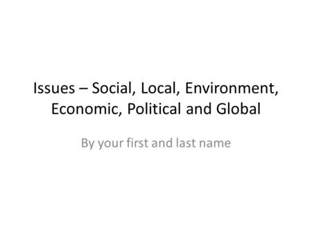 Issues – Social, Local, Environment, Economic, Political and Global By your first and last name.