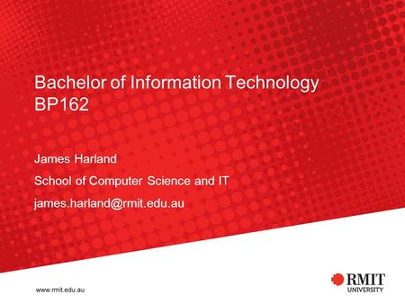 Bachelor of Information Technology BP162 James Harland School of Computer Science and IT