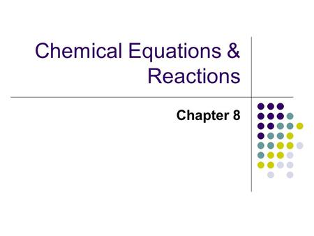 Chemical Equations & Reactions Chapter 8. Objectives List observations that suggest that a chemical reaction has taken place. List three requirements.