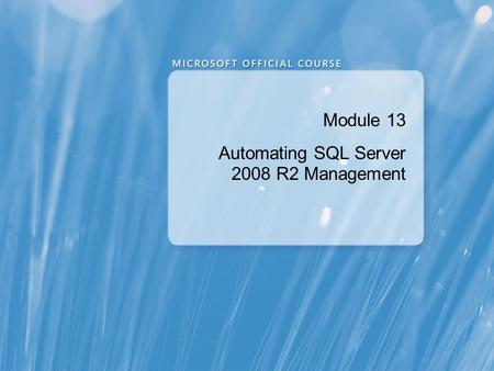 Module 13 Automating SQL Server 2008 R2 Management.