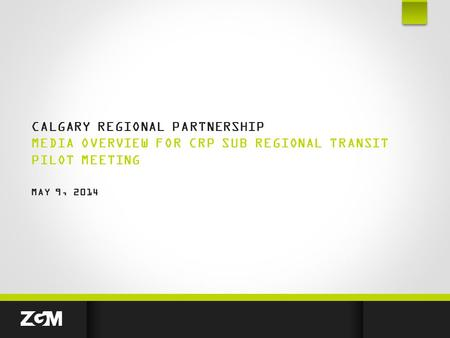 CALGARY REGIONAL PARTNERSHIP MEDIA OVERVIEW FOR CRP SUB REGIONAL TRANSIT PILOT MEETING MAY 9, 2014.