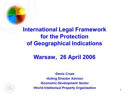1 International Legal Framework for the Protection of Geographical Indications Warsaw, 26 April 2006 Denis Croze Acting Director Advisor Economic Development.