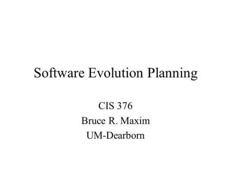 Software Evolution Planning CIS 376 Bruce R. Maxim UM-Dearborn.